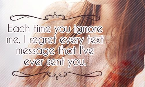 Each time you ignore me, I regret every text message that I've ever sent you.