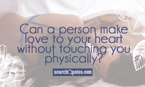 Can a person make love to your heart without touching you physically?
