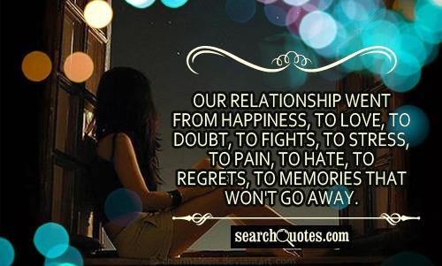 Our relationship went from happiness, to love, to doubt, to fights, to stress, to pain, to hate, to regrets, to memories that won't go away.