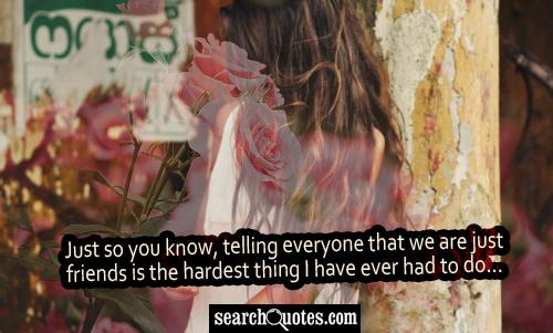 Just so you know, telling everyone that we are just friends is the hardest thing I have ever had to do...