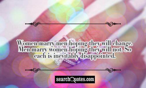 Women marry men hoping they will change. Men marry women hoping they will not. So each is inevitably disappointed.