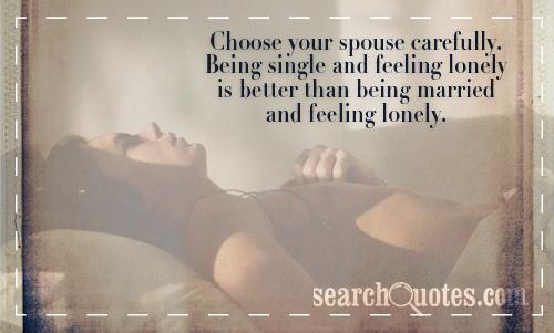 Choose your spouse carefully. Being single and feeling lonely is better than being married and feeling lonely.