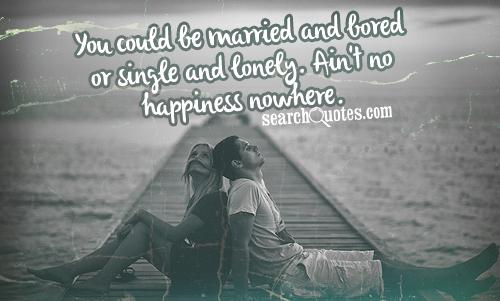 You could be married and bored or single and lonely. Ain't no happiness nowhere.