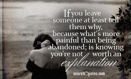 If you leave someone at least tell them why, because what's more painful than being abandoned; is knowing you're not worth an explanation.