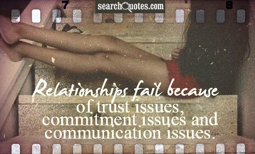 Relationships fail because of trust issues, commitment issues and communication issues.