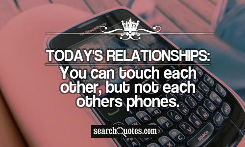 Today's Relationships: You can touch each other, but not each others phones.
