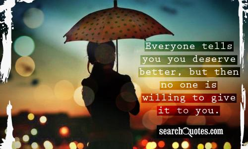 Everyone tells you you deserve better, but then no one is willing to give it to you.