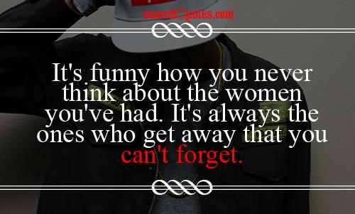 It's funny how you never think about the women you've had. It's always the ones who get away that you can't forget.