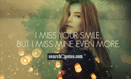 I miss your smile, but I miss mine even more.