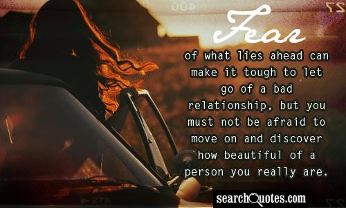 Fear of what lies ahead can make it tough to let go of a bad relationship, but you must not be afraid to move on and discover how beautiful of a person you really are.
