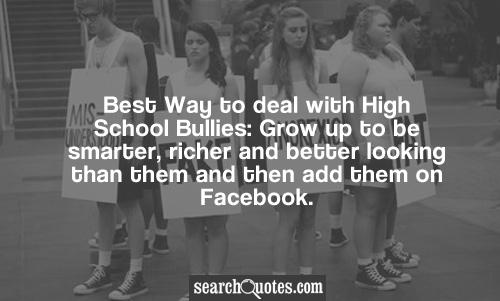 Best Way to deal with High School Bullies: Grow up to be smarter, richer and better looking than them and then add them on Facebook.