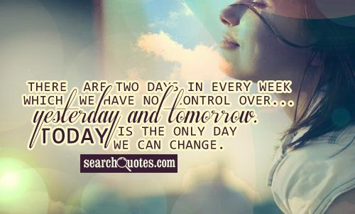 There are two days in every week which we have no control over...yesterday and tomorrow. Today is the only day we can change.