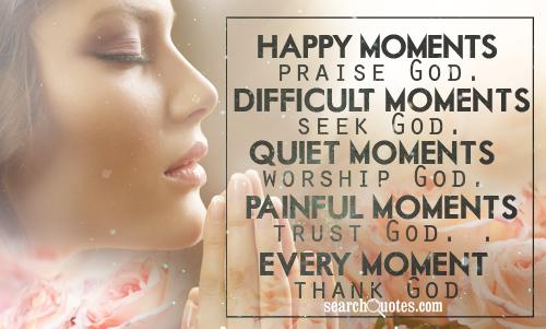 Happy moments, praise God. Difficult moments, seek God. Quiet moments, worship God. Painful moments, trust God. Every moment, thank God.