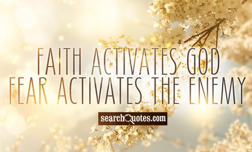 Faith activates God - Fear activates the Enemy.