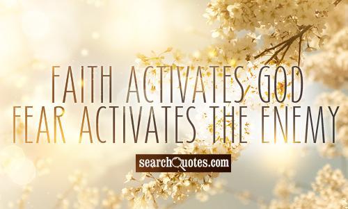 Faith activates God - Fear activates the Enemy.
