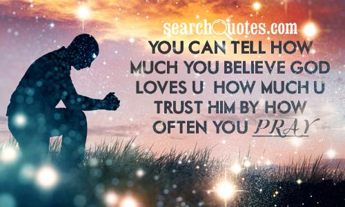 You can tell how much you believe God loves u & how much u trust him by how often you pray