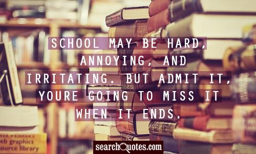 School may be hard, annoying, and irritating. But admit it, youre going to miss it when it ends.
