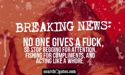 BREAKING NEWS: No one gives a fuck, so stop begging for attention, fishing for compliments, and acting like a whore.
