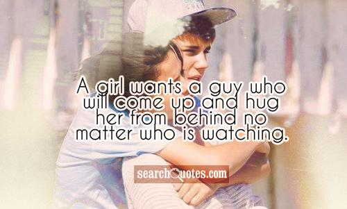 A girl wants a guy who will come up and hug her from behind no matter who is watching.