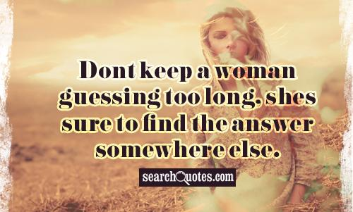 Dont keep a woman guessing too long, shes sure to find the answer somewhere else.