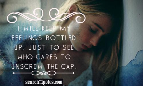 I will keep my feelings bottled up. Just to see who cares to unscrew the cap.