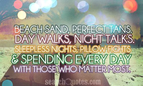 Beach sand, perfect tans. Day walks, night talks. Sleepless nights, pillow fights. & spending every day with those who matter most.