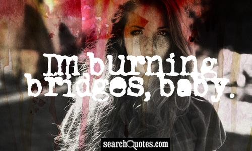 Im burning bridges, baby.