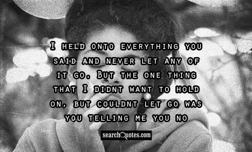 I held onto everything you said and never let any of it go. But the one thing that I didnt want to hold on, but couldnt let go was you telling me you no longer needed me anymore.
