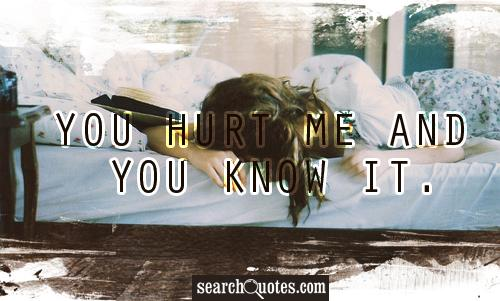 You hurt me and you know it.