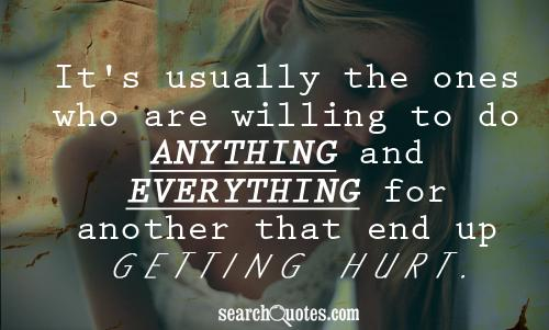 It's usually the ones who are willing to do anything and everything for another that end up getting hurt.