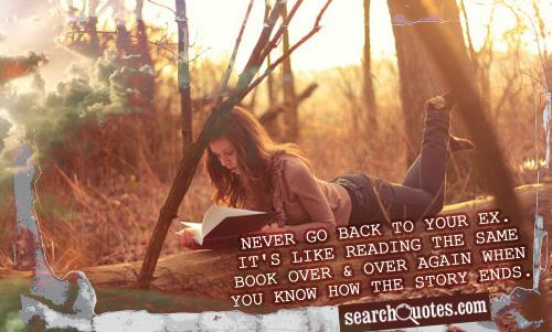 Never go back to your EX. It's like reading the same book over & over again when you know how the story ends.