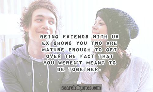 Being friends with ur ex shows you two are mature enough to get over the fact that you weren't meant to be together.
