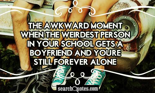 The awkward moment when the weirdest person in your school gets a boyfriend and you're still forever alone.