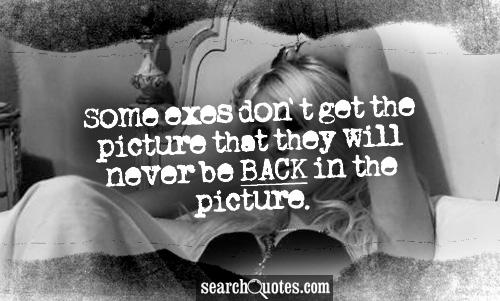 Some exes don't get the picture that they will NEVER be back in the picture.