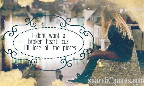 I dont want a broken heart; cuz I'll lose all the pieces