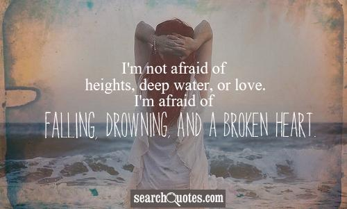 I'm not afraid of heights, deep water, or love. I'm afraid of falling, drowning, and a broken heart.