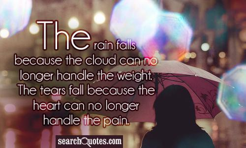 The rain falls because the cloud can no longer handle the weight. The tears fall because the heart can no longer handle the pain.