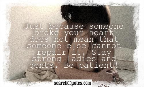 Just because someone broke your heart does not mean that someone else cannot repair it. Stay strong ladies and gents. Be patient!