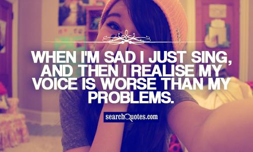 When I'm sad I just sing, and then I realise my voice is worse than my problems.