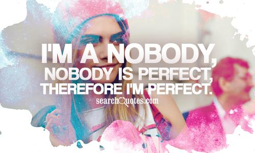 I'm a nobody, nobody is perfect, therefore I'm perfect.