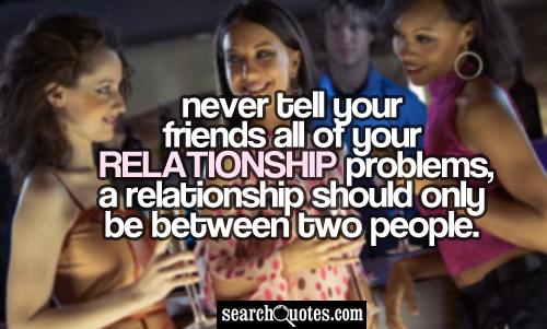 Never tell your friends all of your relationship problems, a relationship should only be between two people.