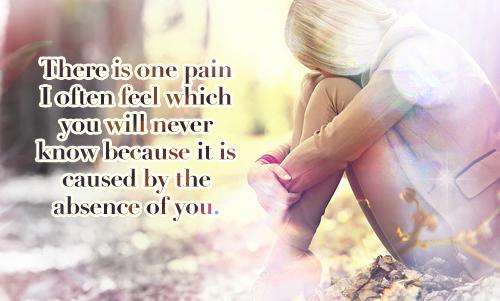 There is one pain I often feel which you will never know because it is caused by the absence of you.