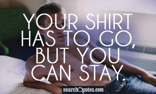 Your shirt has to go, but you can stay.