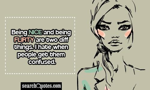 Being nice and being flirty are two diff things. I hate when people get them confused.
