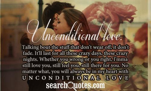 Unconditional love. Talking bout the stuff that don't wear off, it don't fade. It'll last for all these crazy days, these crazy nights. Whether you wrong or you right, I'mma still love you, still feel you, still there for you. No matter what, you will always be in my heart with unconditional love