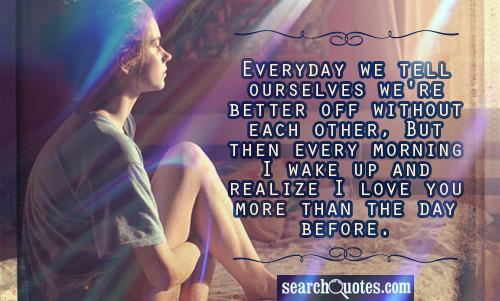 Everyday we tell ourselves we're better off without each other, But then every morning I wake up and realize I love you more then the day before.