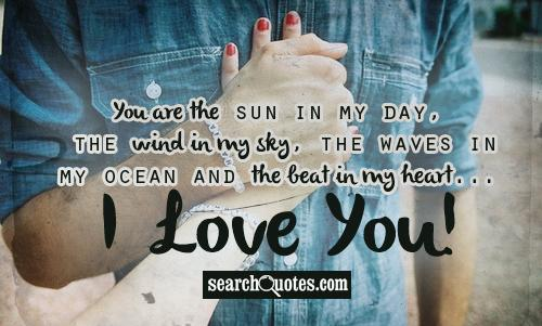 You are the sun in my day, the wind in my sky, the waves in my ocean and the beat in my heart... I Love You!
