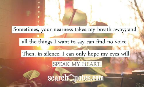 Sometimes, your nearness takes my breath away; and all the things I want to say can find no voice. Then, in silence, I can only hope my eyes will speak my heart.