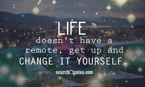Life doesn't have a remote, get up and change it yourself.