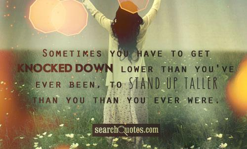 Sometimes you have to get knocked down lower than you've ever been, to stand up taller than you than you ever were.